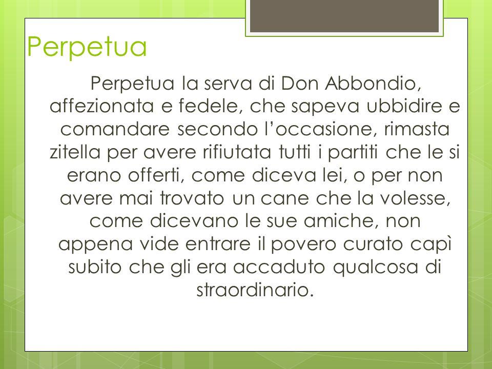 Perpetua Perpetua la serva di Don Abbondio, affezionata e fedele, che sapeva ubbidire e comandare secondo l'occasione, rimasta zitella per avere rifiu