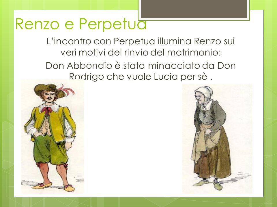 Renzo e Perpetua L'incontro con Perpetua illumina Renzo sui veri motivi del rinvio del matrimonio: Don Abbondio è stato minacciato da Don Rodrigo che