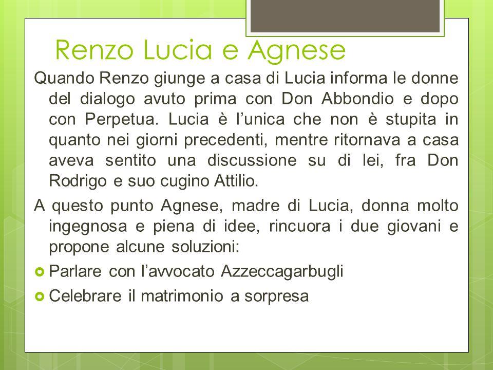 Quando Renzo giunge a casa di Lucia informa le donne del dialogo avuto prima con Don Abbondio e dopo con Perpetua. Lucia è l'unica che non è stupita i