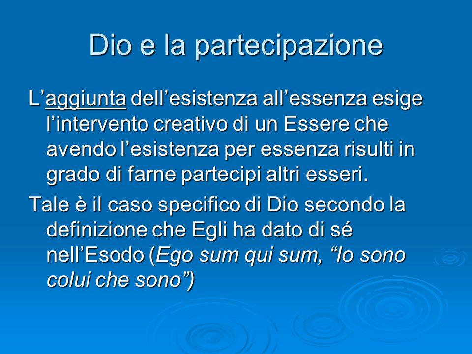 Dio e la partecipazione L'aggiunta dell'esistenza all'essenza esige l'intervento creativo di un Essere che avendo l'esistenza per essenza risulti in g