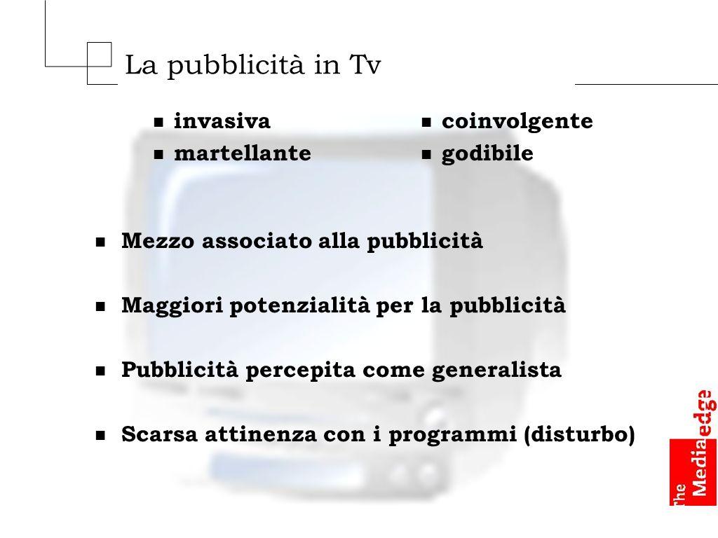 La pubblicità in Tv n Mezzo associato alla pubblicità n Maggiori potenzialità per la pubblicità n Pubblicità percepita come generalista n Scarsa attinenza con i programmi (disturbo) n invasiva n martellante n coinvolgente n godibile
