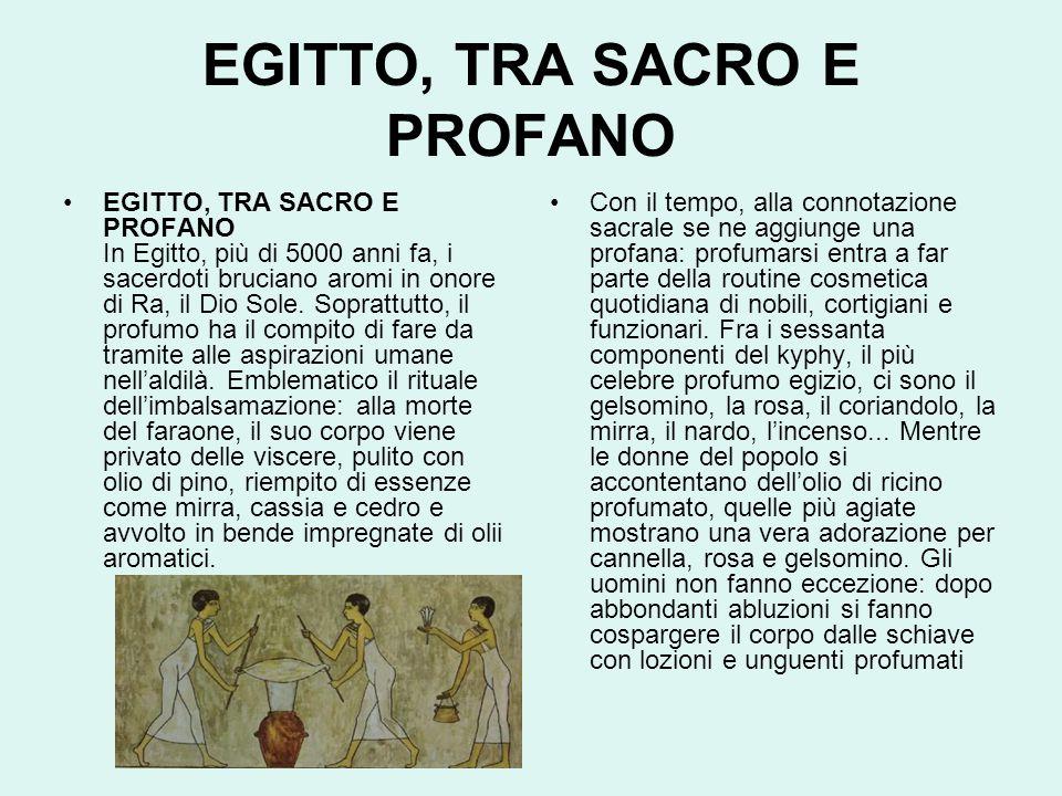 EGITTO, TRA SACRO E PROFANO EGITTO, TRA SACRO E PROFANO In Egitto, più di 5000 anni fa, i sacerdoti bruciano aromi in onore di Ra, il Dio Sole.