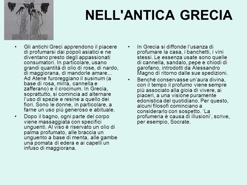 NELL ANTICA GRECIA Gli antichi Greci apprendono il piacere di profumarsi dai popoli asiatici e ne diventano presto degli appassionati consumatori.