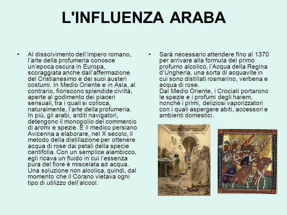 L INFLUENZA ARABA Al dissolvimento dell'impero romano, l'arte della profumeria conosce un'epoca oscura in Europa, scoraggiata anche dall'affermazione del Cristianesimo e dei suoi austeri costumi.