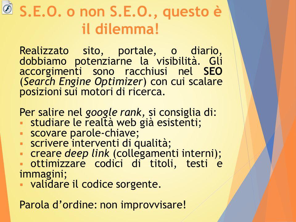 S.E.O. o non S.E.O., questo è il dilemma! Realizzato sito, portale, o diario, dobbiamo potenziarne la visibilità. Gli accorgimenti sono racchiusi nel