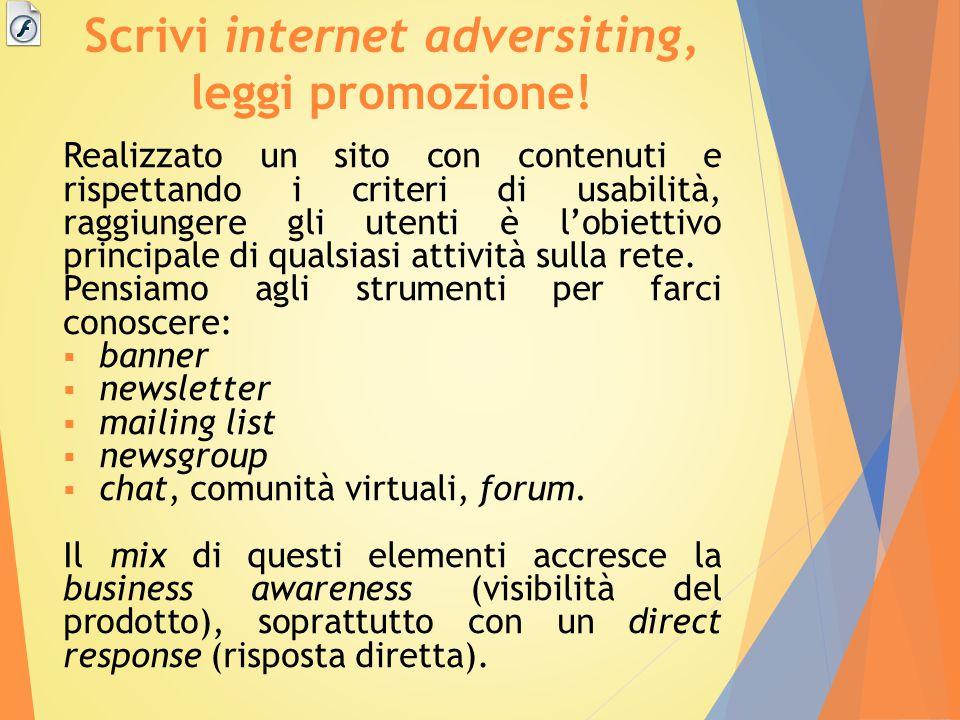 Scrivi internet adversiting, leggi promozione! Realizzato un sito con contenuti e rispettando i criteri di usabilità, raggiungere gli utenti è l'obiet