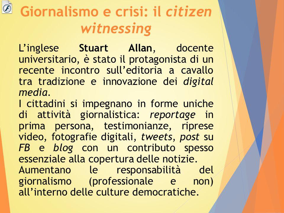 Giornalismo e crisi: il citizen witnessing L'inglese Stuart Allan, docente universitario, è stato il protagonista di un recente incontro sull'editoria a cavallo tra tradizione e innovazione dei digital media.