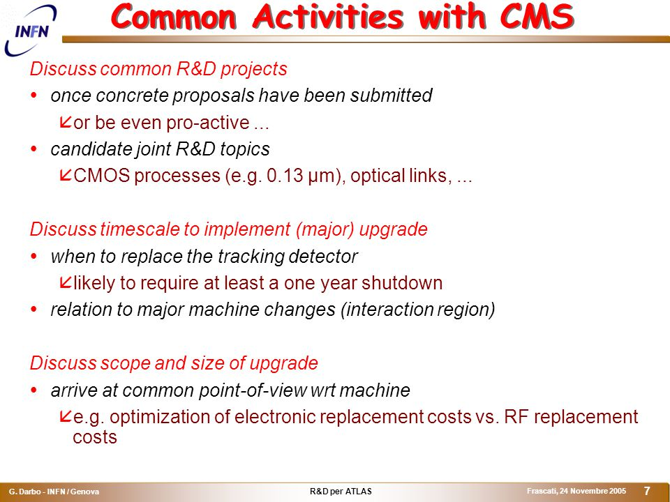 R&D per ATLAS G. Darbo - INFN / Genova Frascati, 24 Novembre 2005 7 Common Activities with CMS Discuss common R&D projects  once concrete proposals h