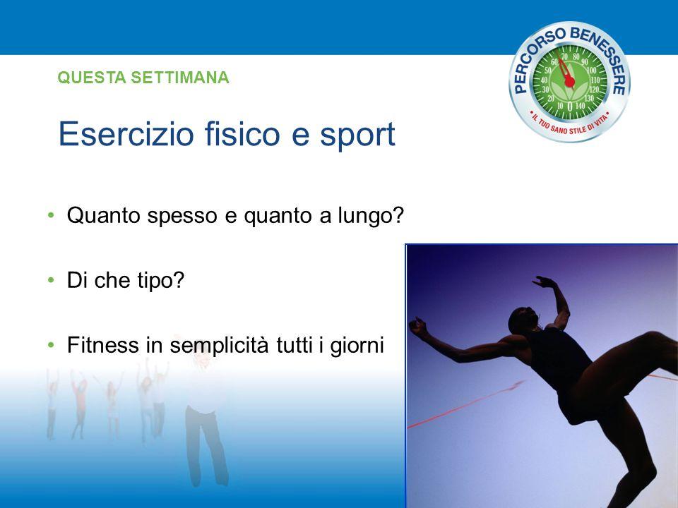 Esercizio fisico e sport QUESTA SETTIMANA Quanto spesso e quanto a lungo? Di che tipo? Fitness in semplicità tutti i giorni