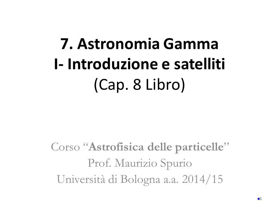 """7. Astronomia Gamma I- Introduzione e satelliti (Cap. 8 Libro) Corso """"Astrofisica delle particelle"""" Prof. Maurizio Spurio Università di Bologna a.a. 2"""