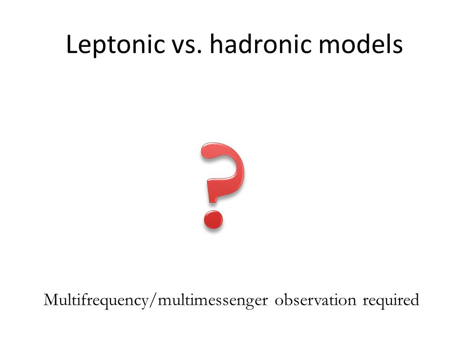 Leptonic vs. hadronic models Multifrequency/multimessenger observation required