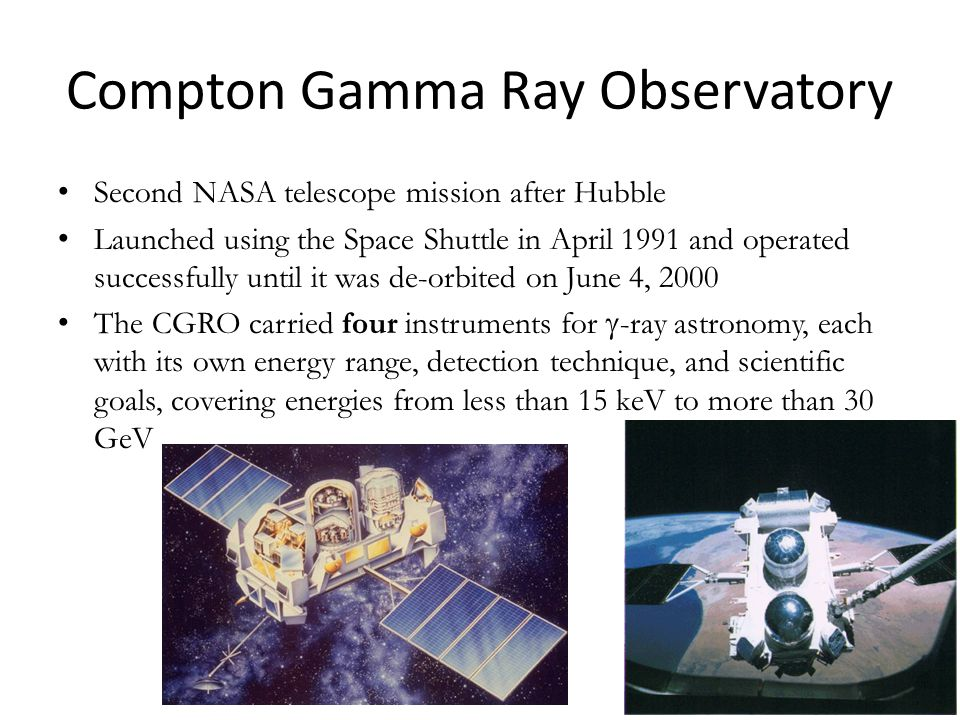 Compton Gamma Ray Observatory Second NASA telescope mission after Hubble Launched using the Space Shuttle in April 1991 and operated successfully until it was de-orbited on June 4, 2000 The CGRO carried four instruments for  -ray astronomy, each with its own energy range, detection technique, and scientific goals, covering energies from less than 15 keV to more than 30 GeV 9