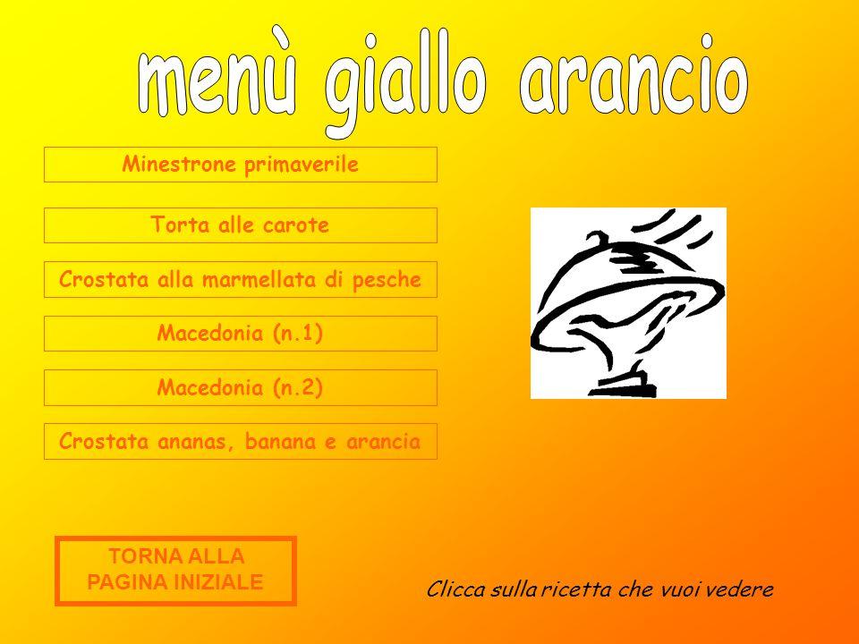 Minestrone primaverile Torta alle carote Crostata alla marmellata di pesche Macedonia (n.1) Macedonia (n.2) Crostata ananas, banana e arancia Clicca sulla ricetta che vuoi vedere TORNA ALLA PAGINA INIZIALE