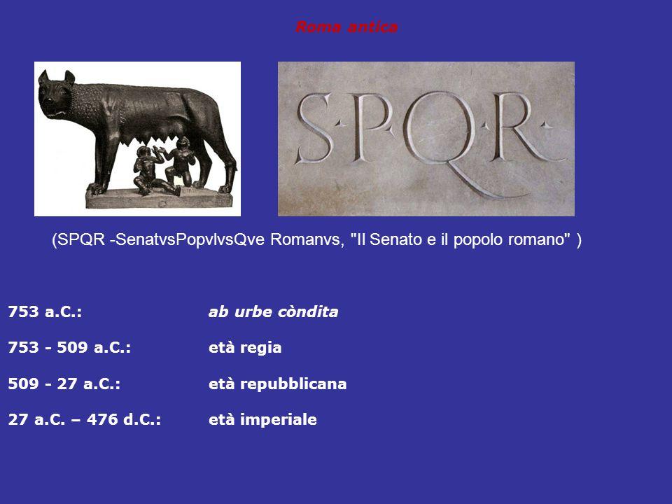Roma antica 753 a.C.:ab urbe còndita 753 - 509 a.C.:età regia 509 - 27 a.C.:età repubblicana 27 a.C. – 476 d.C.:età imperiale (SPQR -SenatvsPopvlvsQve