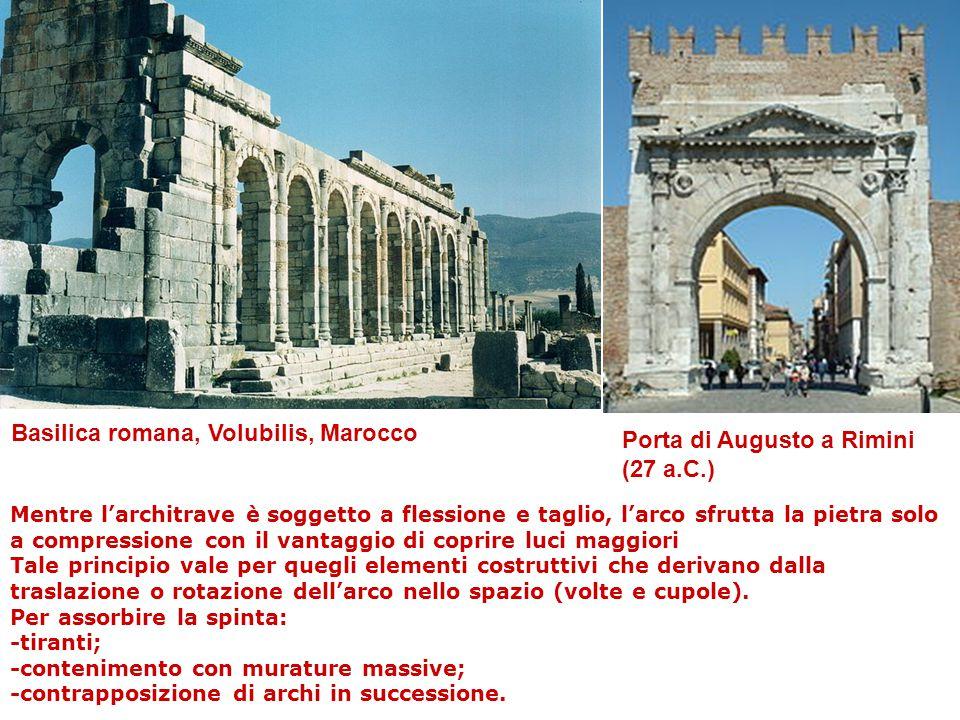 Porta di Augusto a Rimini (27 a.C.) Basilica romana, Volubilis, Marocco Mentre l'architrave è soggetto a flessione e taglio, l'arco sfrutta la pietra