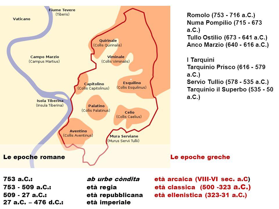 a a Romolo (753 - 716 a.C.) Numa Pompilio (715 - 673 a.C.) Tullo Ostilio (673 - 641 a.C.) Anco Marzio (640 - 616 a.C.) I Tarquini Tarquinio Prisco (616 - 579 a.C.) Servio Tullio (578 - 535 a.C.) Tarquinio il Superbo (535 - 50 a.C.) Le epoche romane Le epoche greche 753 a.C.:ab urbe còndita età arcaica (VIII-VI sec.
