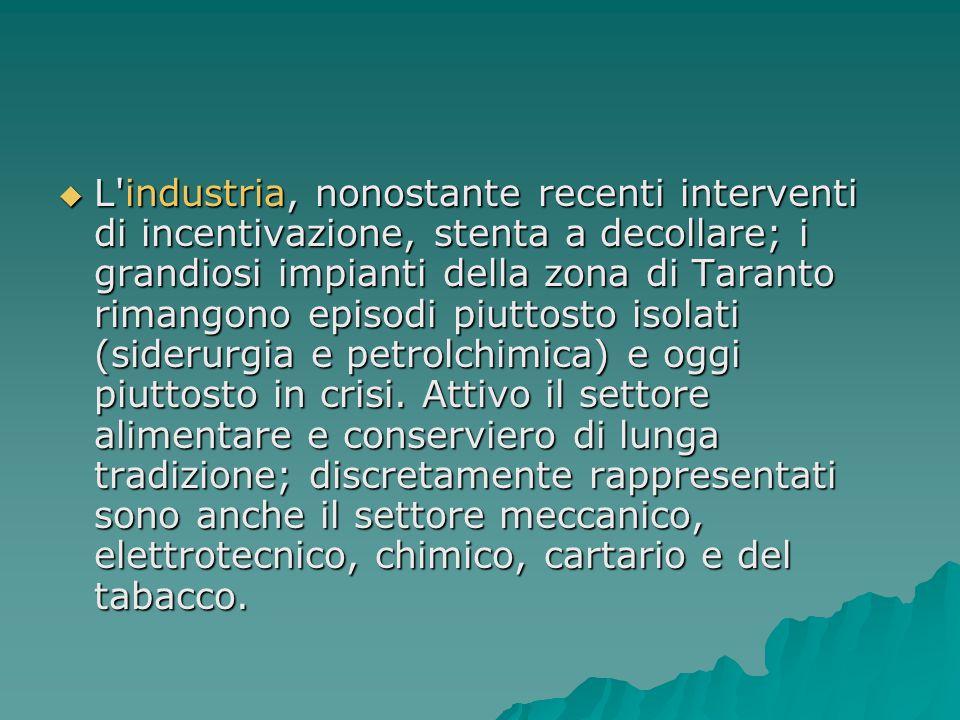  L'industria, nonostante recenti interventi di incentivazione, stenta a decollare; i grandiosi impianti della zona di Taranto rimangono episodi piutt