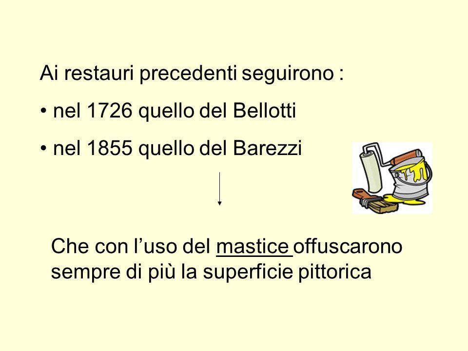 Ai restauri precedenti seguirono : nel 1726 quello del Bellotti nel 1855 quello del Barezzi Che con l'uso del mastice offuscarono sempre di più la sup