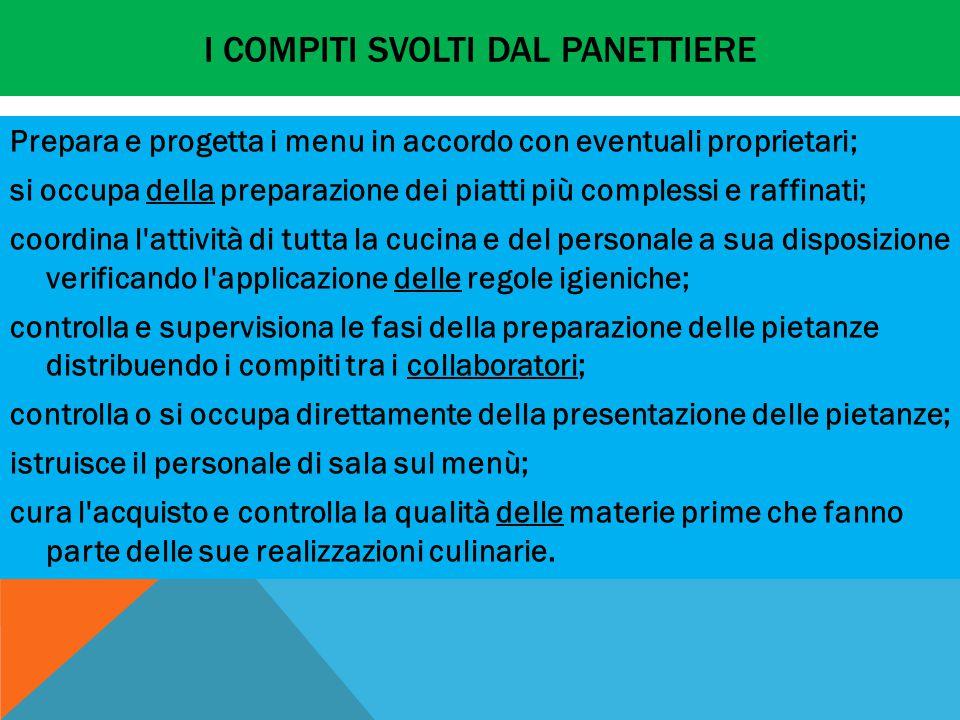I COMPITI SVOLTI DAL PANETTIERE Prepara e progetta i menu in accordo con eventuali proprietari; si occupa della preparazione dei piatti più complessi