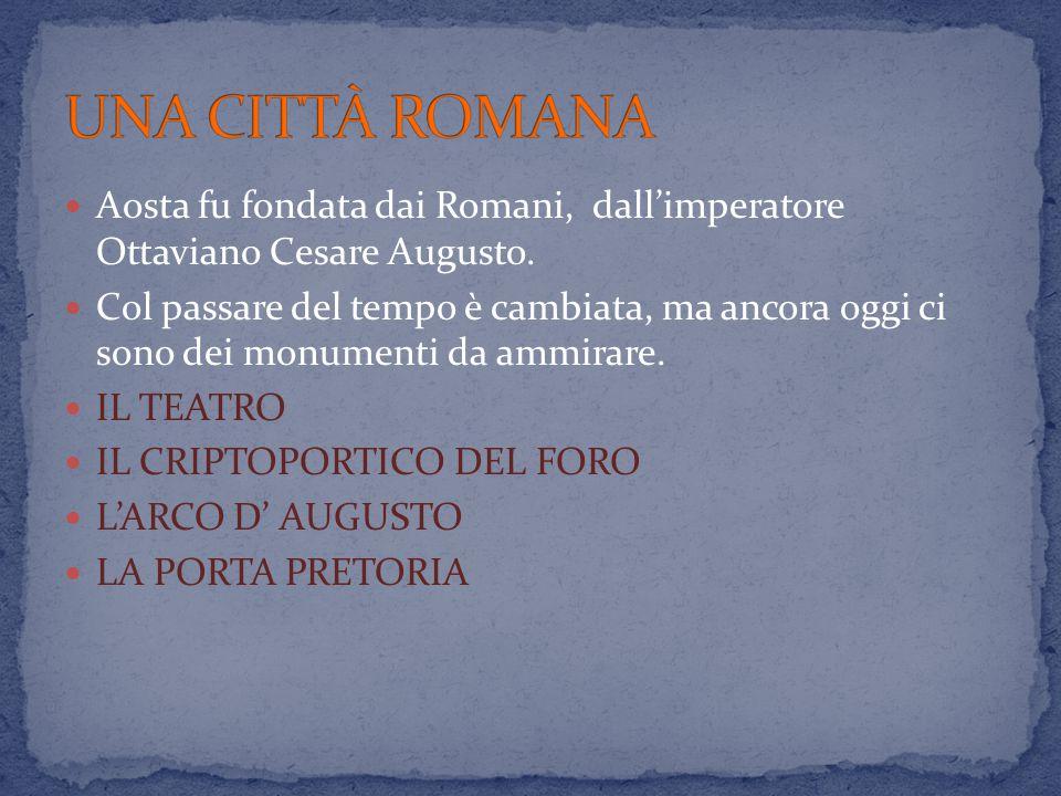 Aosta fu fondata dai Romani, dall'imperatore Ottaviano Cesare Augusto. Col passare del tempo è cambiata, ma ancora oggi ci sono dei monumenti da ammir