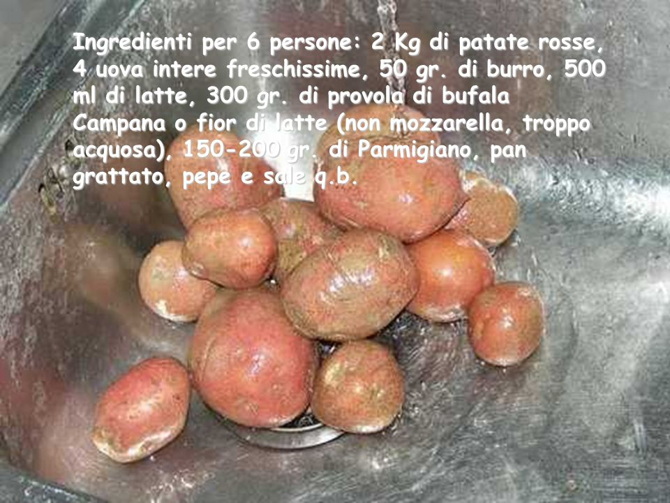 Ingredienti per 6 persone: 2 Kg di patate rosse, 4 uova intere freschissime, 50 gr.