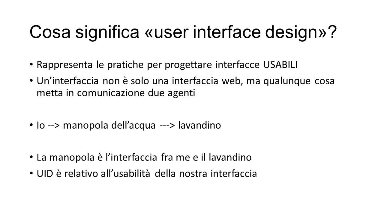 Cosa significa «user interface design»? Rappresenta le pratiche per progettare interfacce USABILI Un'interfaccia non è solo una interfaccia web, ma qu