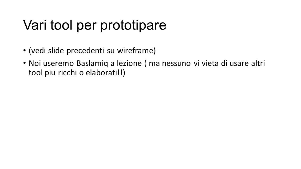 Vari tool per prototipare (vedi slide precedenti su wireframe) Noi useremo Baslamiq a lezione ( ma nessuno vi vieta di usare altri tool piu ricchi o e