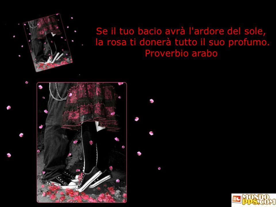 Se il tuo bacio avrà l ardore del sole, la rosa ti donerà tutto il suo profumo. Proverbio arabo