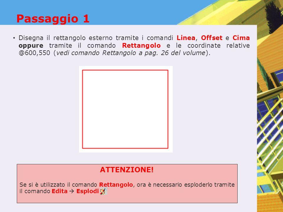 Passaggio 1 Disegna il rettangolo esterno tramite i comandi Linea, Offset e Cima oppure tramite il comando Rettangolo e le coordinate relative @600,550 (vedi comando Rettangolo a pag.