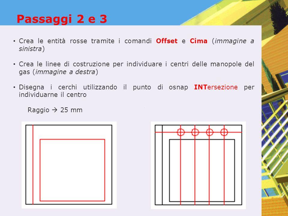 Passaggi 2 e 3 Crea le entità rosse tramite i comandi Offset e Cima (immagine a sinistra) Crea le linee di costruzione per individuare i centri delle manopole del gas (immagine a destra) Disegna i cerchi utilizzando il punto di osnap INTersezione per individuarne il centro Raggio  25 mm