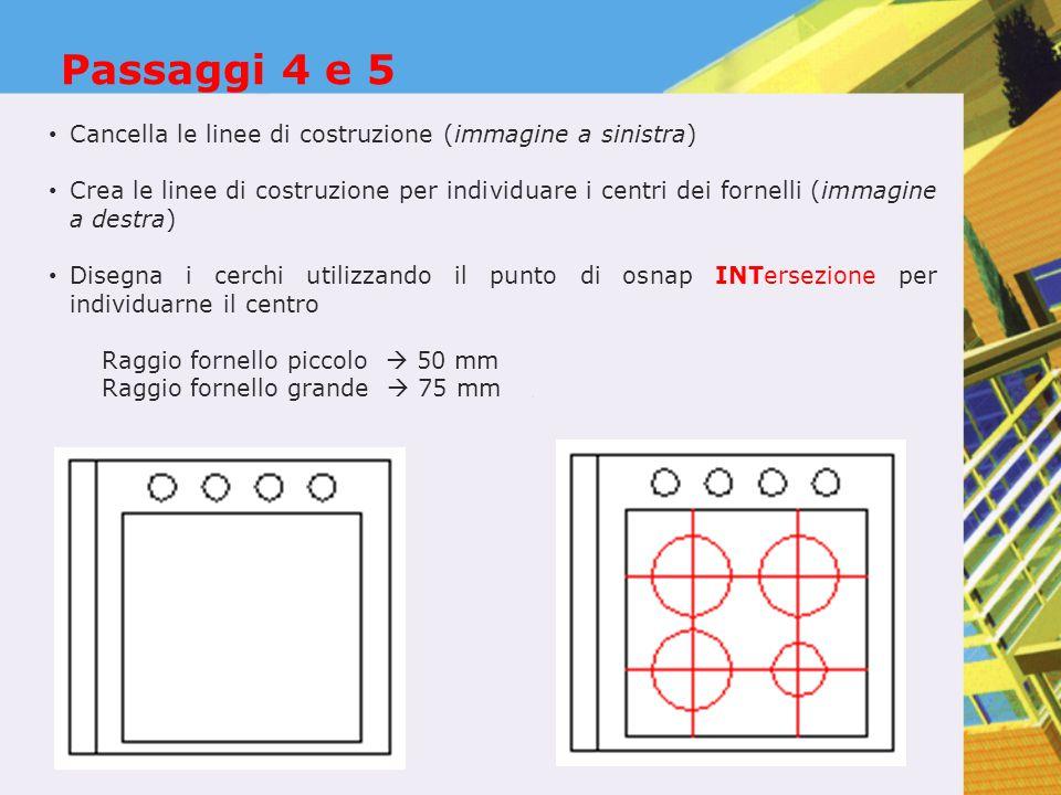 Passaggi 4 e 5 Cancella le linee di costruzione (immagine a sinistra) Crea le linee di costruzione per individuare i centri dei fornelli (immagine a destra) Disegna i cerchi utilizzando il punto di osnap INTersezione per individuarne il centro Raggio fornello piccolo  50 mm Raggio fornello grande  75 mm