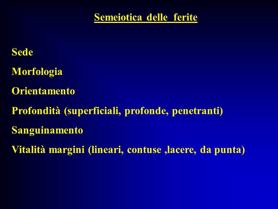 Semeiotica delle ferite Sede Morfologia Orientamento Profondità (superficiali, profonde, penetranti) Sanguinamento Vitalità margini (lineari, contuse,