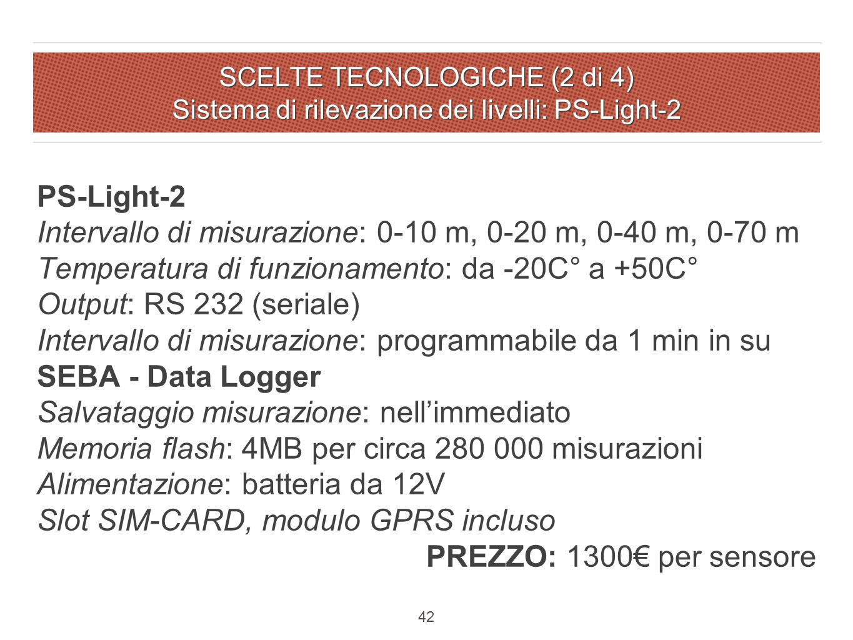 SCELTE TECNOLOGICHE (2 di 4) Sistema di rilevazione dei livelli: PS-Light-2 42 PS-Light-2 Intervallo di misurazione: 0-10 m, 0-20 m, 0-40 m, 0-70 m Temperatura di funzionamento: da -20C° a +50C° Output: RS 232 (seriale) Intervallo di misurazione: programmabile da 1 min in su SEBA - Data Logger Salvataggio misurazione: nell'immediato Memoria flash: 4MB per circa 280 000 misurazioni Alimentazione: batteria da 12V Slot SIM-CARD, modulo GPRS incluso PREZZO: 1300€ per sensore