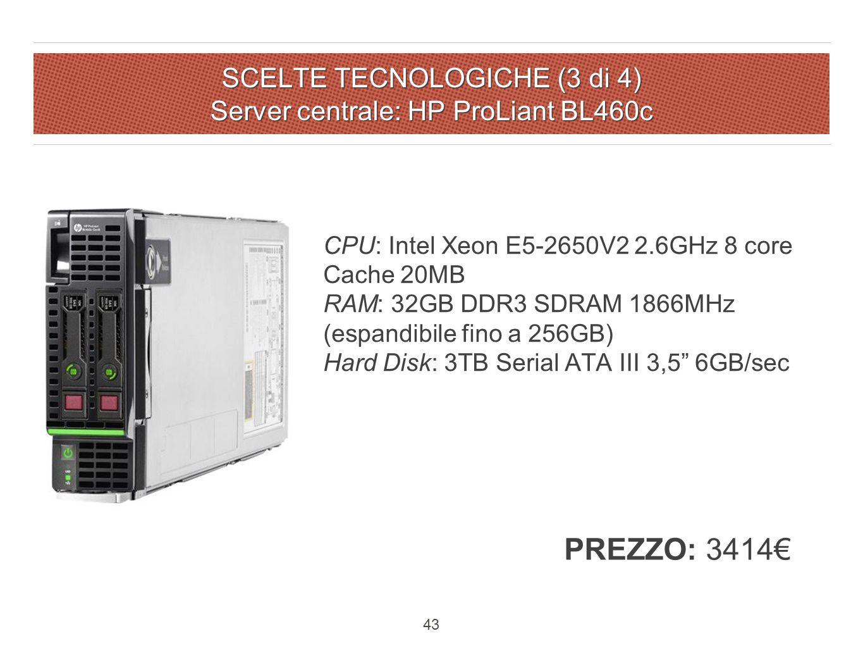 SCELTE TECNOLOGICHE (3 di 4) Server centrale: HP ProLiant BL460c 43 CPU: Intel Xeon E5-2650V2 2.6GHz 8 core Cache 20MB RAM: 32GB DDR3 SDRAM 1866MHz (espandibile fino a 256GB) Hard Disk: 3TB Serial ATA III 3,5 6GB/sec PREZZO: 3414€