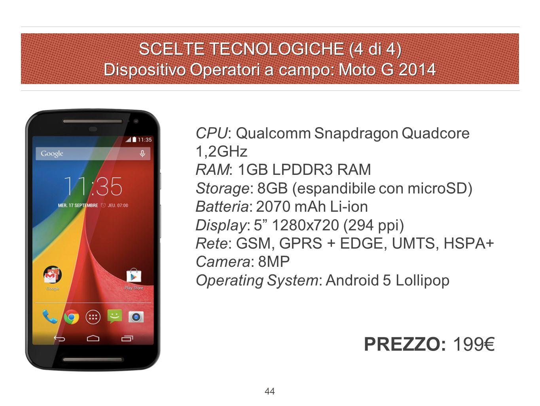 SCELTE TECNOLOGICHE (4 di 4) Dispositivo Operatori a campo: Moto G 2014 44 CPU: Qualcomm Snapdragon Quadcore 1,2GHz RAM: 1GB LPDDR3 RAM Storage: 8GB (espandibile con microSD) Batteria: 2070 mAh Li-ion Display: 5 1280x720 (294 ppi) Rete: GSM, GPRS + EDGE, UMTS, HSPA+ Camera: 8MP Operating System: Android 5 Lollipop PREZZO: 199€