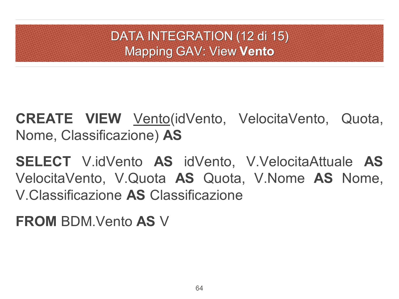 DATA INTEGRATION (12 di 15) Mapping GAV: View Vento CREATE VIEW Vento(idVento, VelocitaVento, Quota, Nome, Classificazione) AS SELECT V.idVento AS idVento, V.VelocitaAttuale AS VelocitaVento, V.Quota AS Quota, V.Nome AS Nome, V.Classificazione AS Classificazione FROM BDM.Vento AS V 64