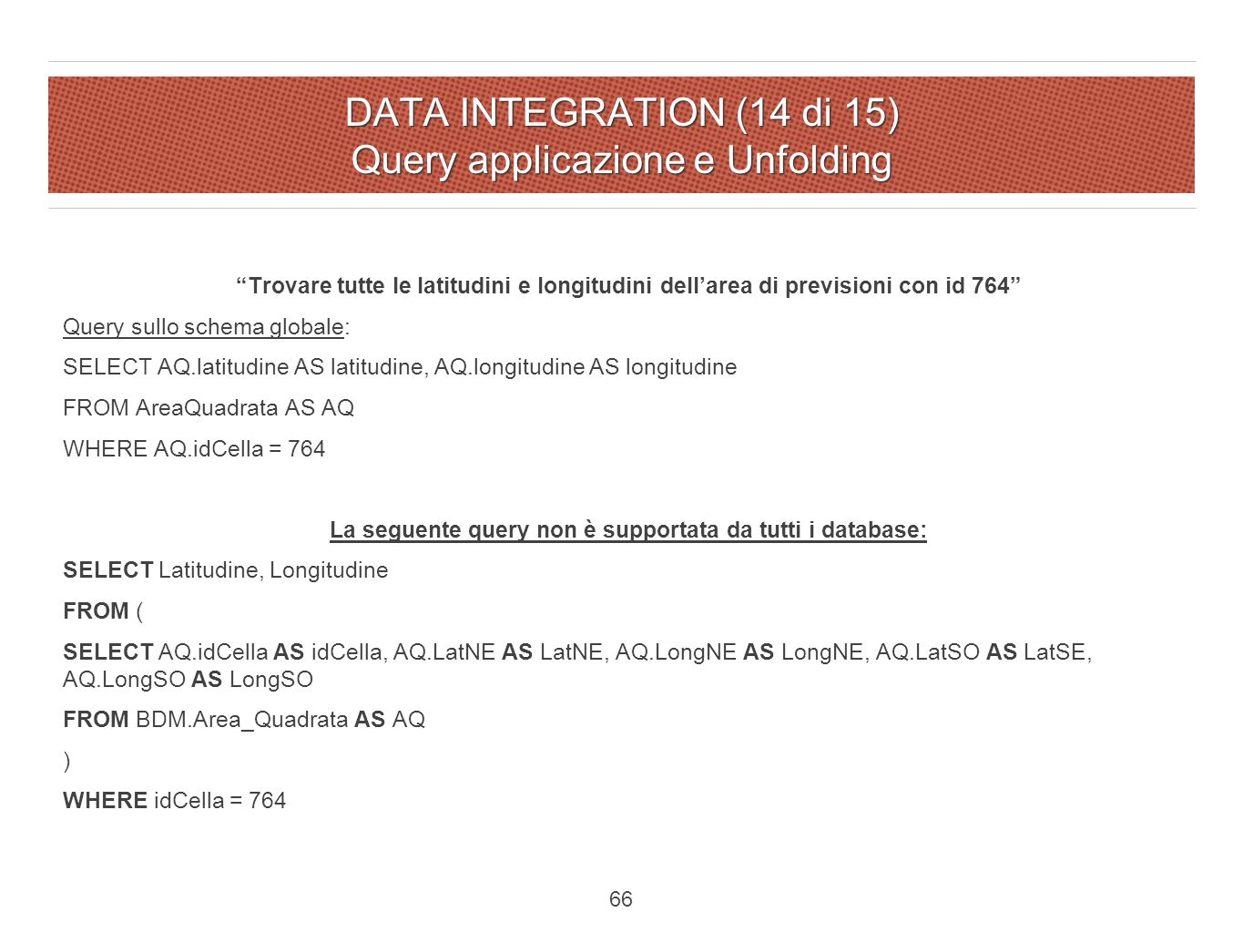 DATA INTEGRATION (14 di 15) Query applicazione e Unfolding Trovare tutte le latitudini e longitudini dell'area di previsioni con id 764 Query sullo schema globale: SELECT AQ.latitudine AS latitudine, AQ.longitudine AS longitudine FROM AreaQuadrata AS AQ WHERE AQ.idCella = 764 La seguente query non è supportata da tutti i database: SELECT Latitudine, Longitudine FROM ( SELECT AQ.idCella AS idCella, AQ.LatNE AS LatNE, AQ.LongNE AS LongNE, AQ.LatSO AS LatSE, AQ.LongSO AS LongSO FROM BDM.Area_Quadrata AS AQ ) WHERE idCella = 764 66