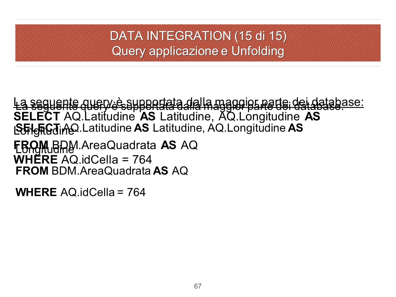 DATA INTEGRATION (15 di 15) Query applicazione e Unfolding La seguente query è supportata dalla maggior parte dei database: SELECT AQ.Latitudine AS Latitudine, AQ.Longitudine AS Longitudine FROM BDM.AreaQuadrata AS AQ WHERE AQ.idCella = 764 67 La seguente query è supportata dalla maggior parte dei database: SELECT AQ.Latitudine AS Latitudine, AQ.Longitudine AS Longitudine FROM BDM.AreaQuadrata AS AQ WHERE AQ.idCella = 764