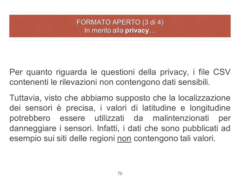 FORMATO APERTO (3 di 4) In merito alla privacy… Per quanto riguarda le questioni della privacy, i file CSV contenenti le rilevazioni non contengono dati sensibili.