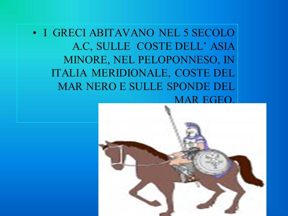 I GRECI ABITAVANO NEL 5 SECOLO A.C, SULLE COSTE DELL' ASIA MINORE, NEL PELOPONNESO, IN ITALIA MERIDIONALE, COSTE DEL MAR NERO E SULLE SPONDE DEL MAR EGEO.