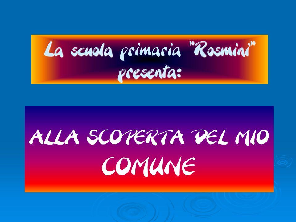 La scuola Rosmini presenta: La scuola primaria Rosmini presenta: ALLA SCOPERTA DEL MIO COMUNE