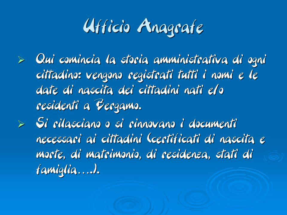 Ufficio Anagrafe  Qui comincia la storia amministrativa di ogni cittadino: vengono registrati tutti i nomi e le date di nascita dei cittadini nati e/o residenti a Bergamo.
