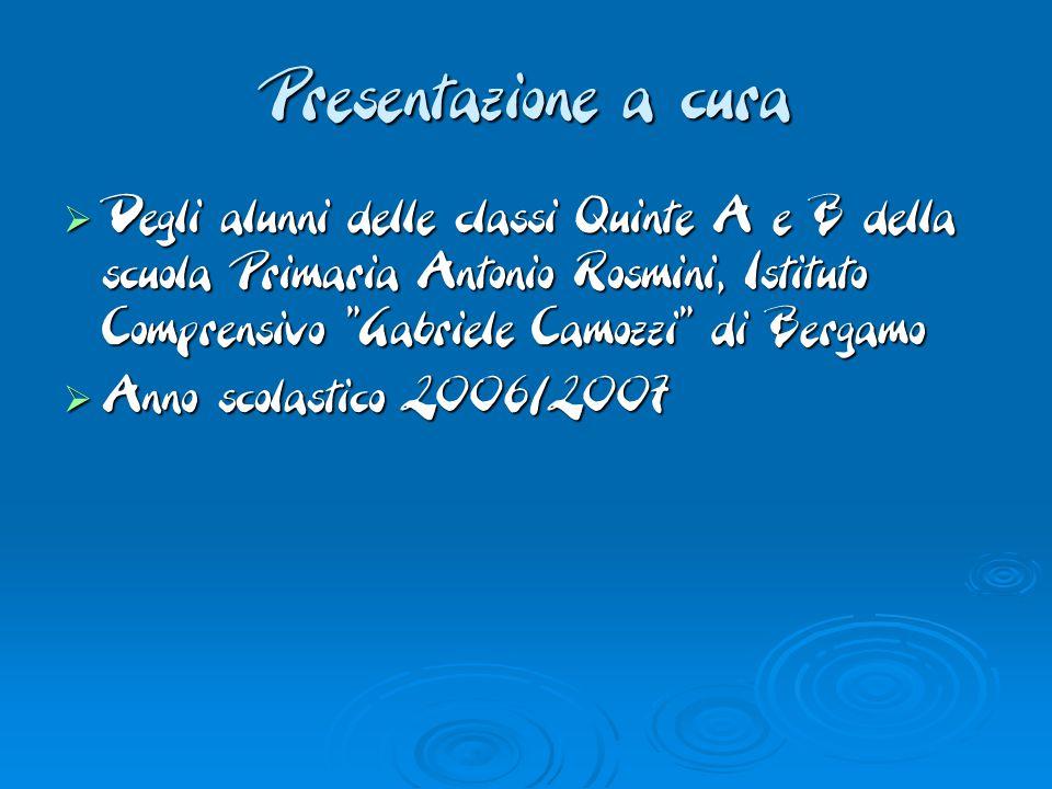 Presentazione a cura  Degli alunni delle classi Quinte A e B della scuola Primaria Antonio Rosmini, Istituto Comprensivo Gabriele Camozzi di Bergamo  Anno scolastico 2006/2007