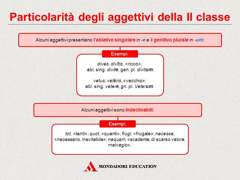 Particolarità degli aggettivi della II classe Alcuni aggettivi presentano l'ablativo singolare in -e e il genitivo plurale in -um: dives, divĭtis, «ricco»; abl.