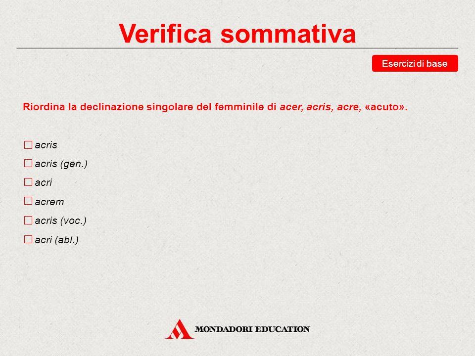 Verifica sommativa Riordina la declinazione singolare del femminile di acer, acris, acre, «acuto».