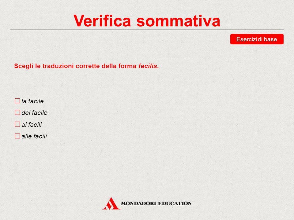 Verifica sommativa Scegli le traduzioni corrette della forma facilis.