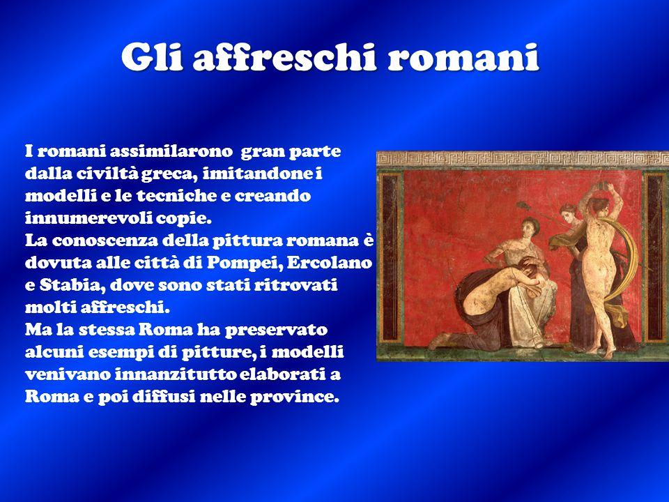 Gli affreschi romani I romani assimilarono gran parte dalla civiltà greca, imitandone i modelli e le tecniche e creando innumerevoli copie. La conosce