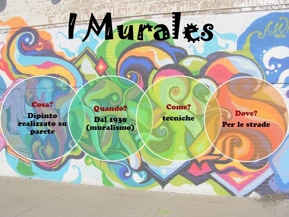 I Murales Cosa? Dipinto realizzato su parete Quando? Dal 1930 (muralismo) Come? tecniche Dove? Per le strade