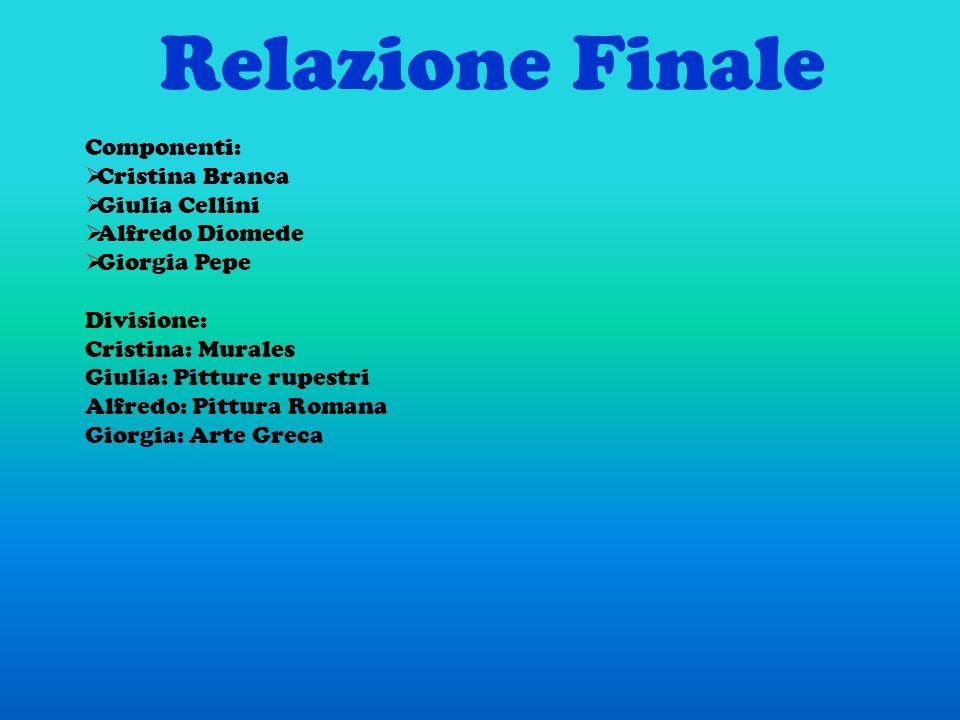 Relazione Finale Componenti:  Cristina Branca  Giulia Cellini  Alfredo Diomede  Giorgia Pepe Divisione: Cristina: Murales Giulia: Pitture rupestri