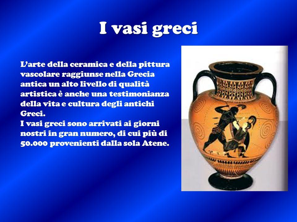 I vasi greci L'arte della ceramica e della pittura vascolare raggiunse nella Grecia antica un alto livello di qualità artistica è anche una testimonia